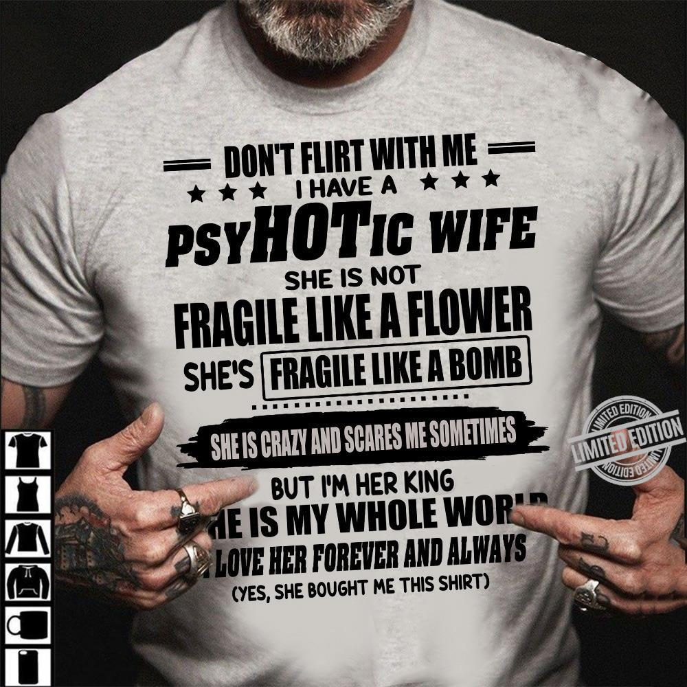 Don't Flirt With Me I Have A Psyhotic Wife Fragile Like A Bomb She Is My Whole World Shirt
