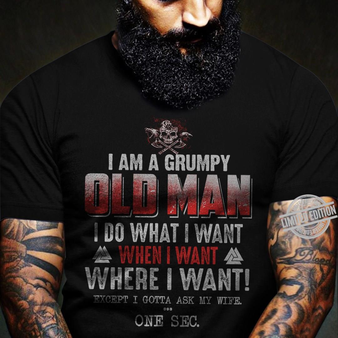 I Am A Grumpy Old Man I Do What I Want When I Want Where I Want Except I Gotta Ask My Wife One Sec Shirt