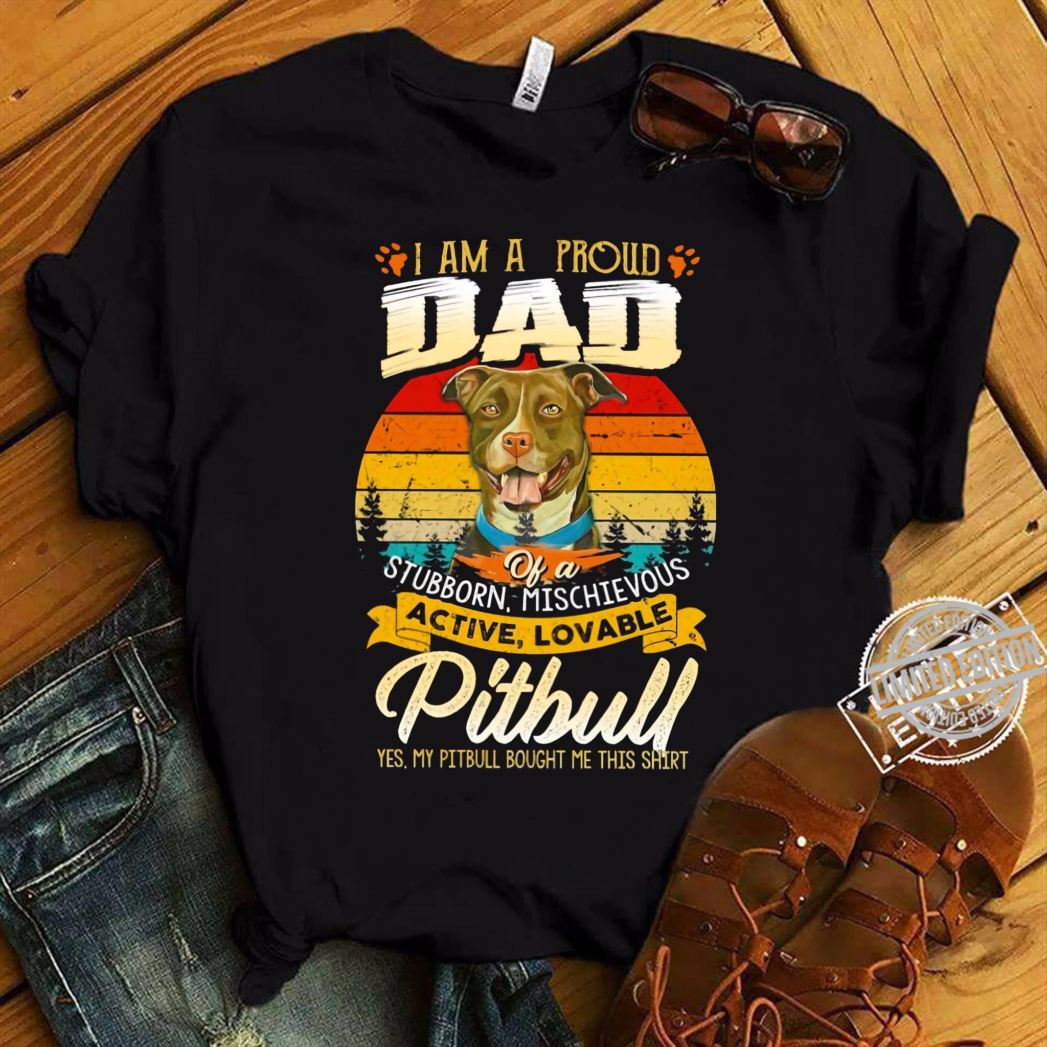 I Am A Proud Dad Of A Stubborn Mischievous Active Lovable Pitbull Yes My Pitbull Bought Me This Shirt Shirt