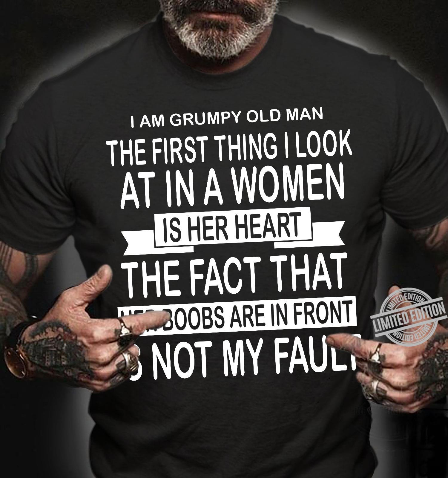 I Am Grumpy Old Man The First Thing I Look At In A Women Is Her Heart The Fact That Her Boobs Are In Front Is Not My Fault Shirt