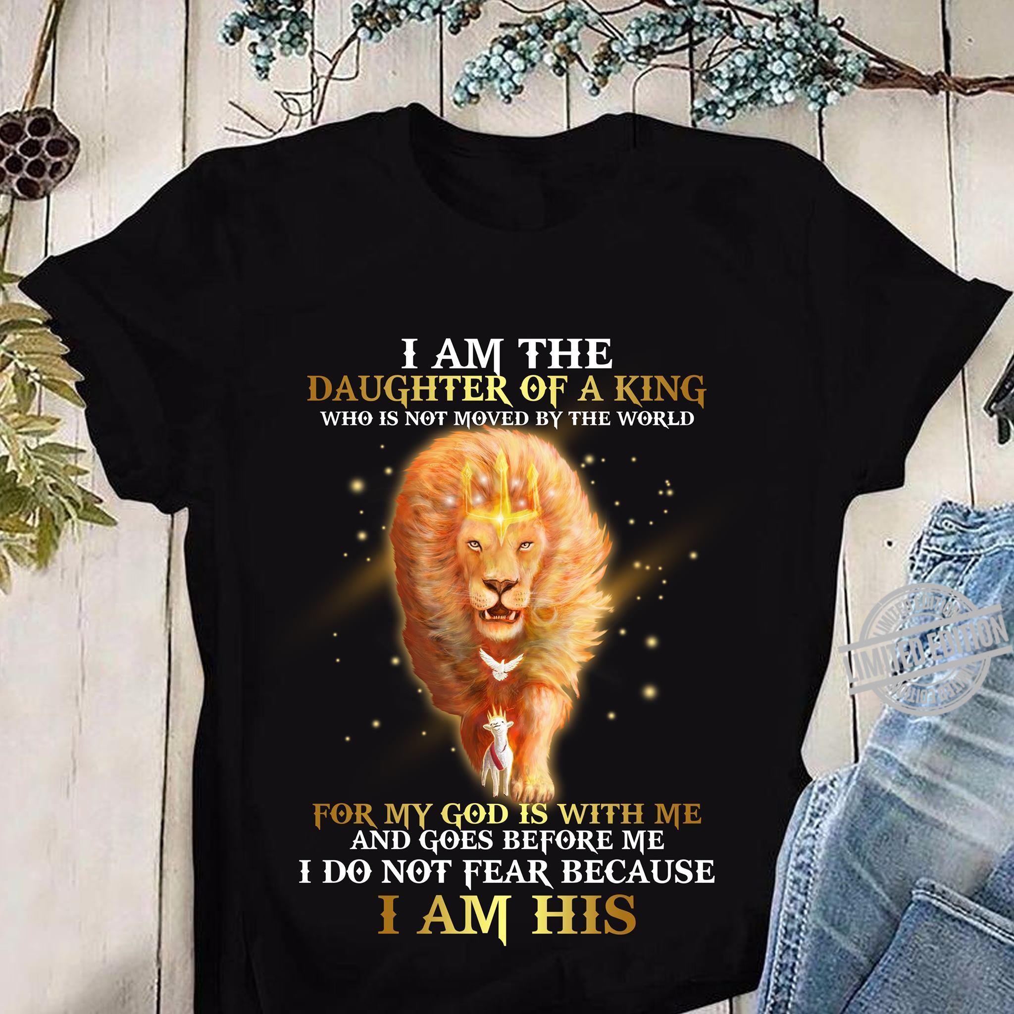 I Am The Daughter Of A King Who Is Not Moved By The World And Goes Before Me I Do Not Fear Because I Am His Shirt