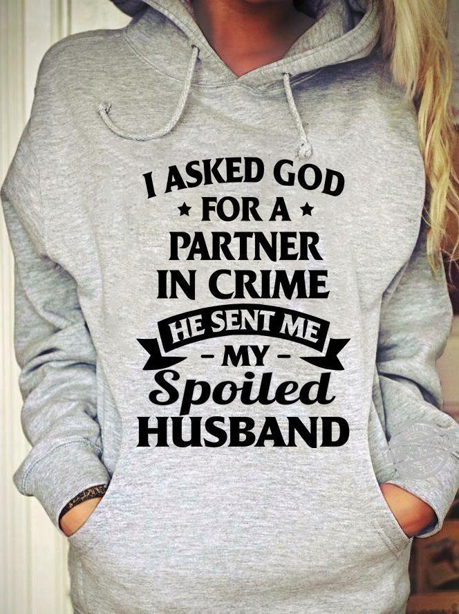 I Asked God For A Partner In Crime He Sent Me My Spoiled Husband Shirt