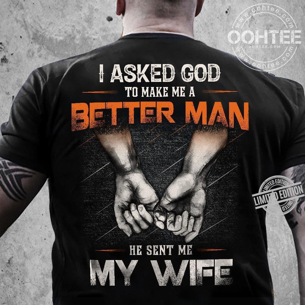 I Asked God To Make Me A Better Man He Sent Me My Wife Shirt