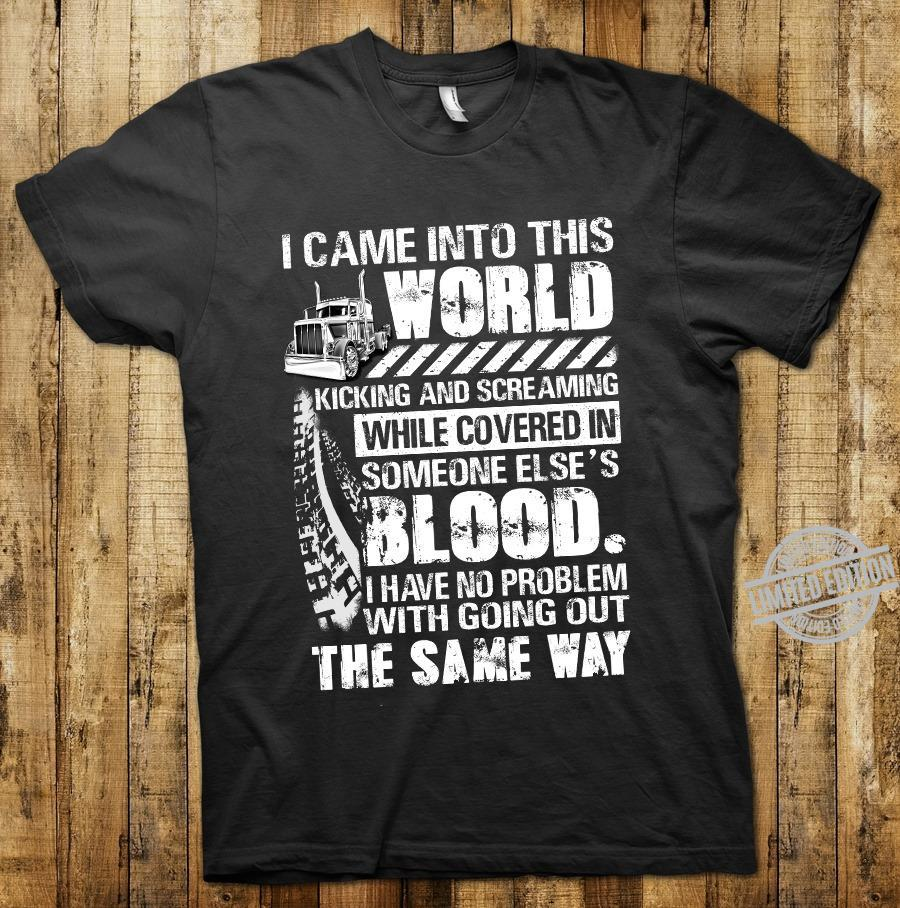I Cam Into This World Kicking And Screaming While Covered In Someone Else's Blood The Same Way Shirt