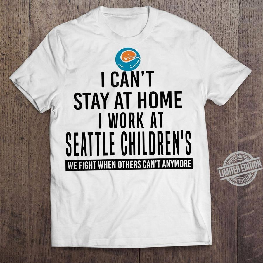 I Can't Stay At Home I Work At Seattle Children's We Fight When Others Can't Anymore Shirt