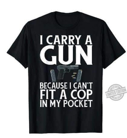 I Carry A Gun Because I Can't A Cop In My Pocket Shirt