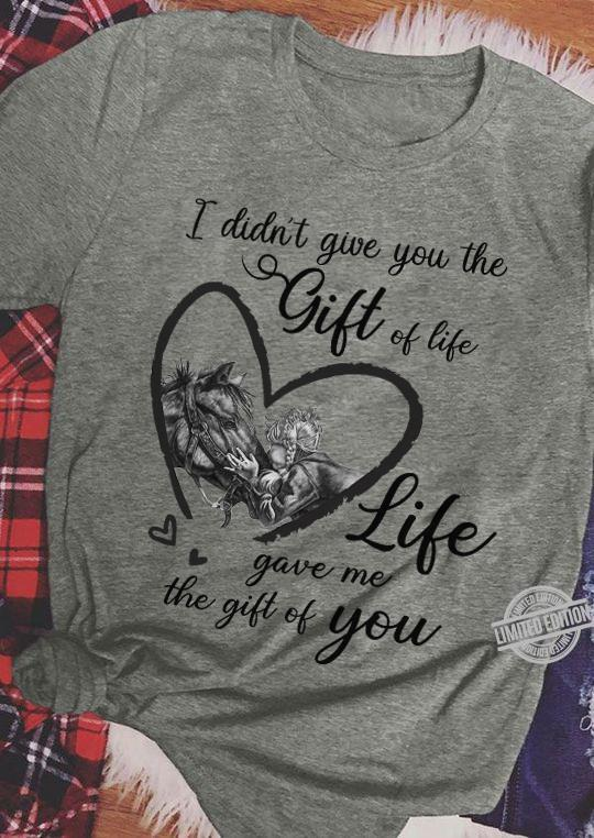 I Didn't Give You The Gift Of Life Life Gave Me The Gift Of You Shirt