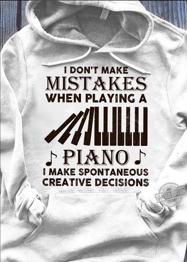 I Don't Make Mistakes When Playing A Piano I Make Spontaneous Creative Decisions Shirt