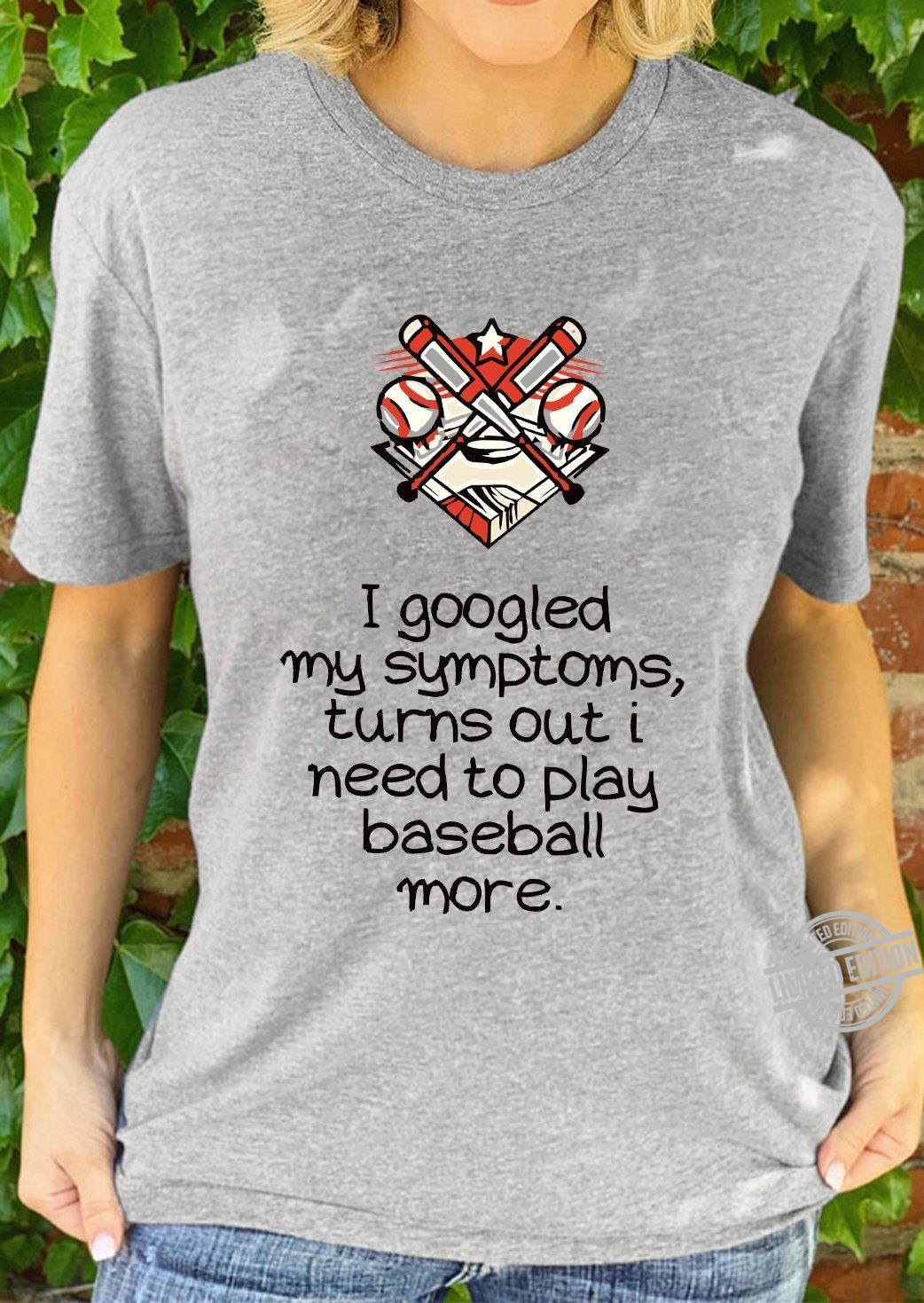 I Goodled My Symptoms Turns Out I Need To Play Baseball More Shirt
