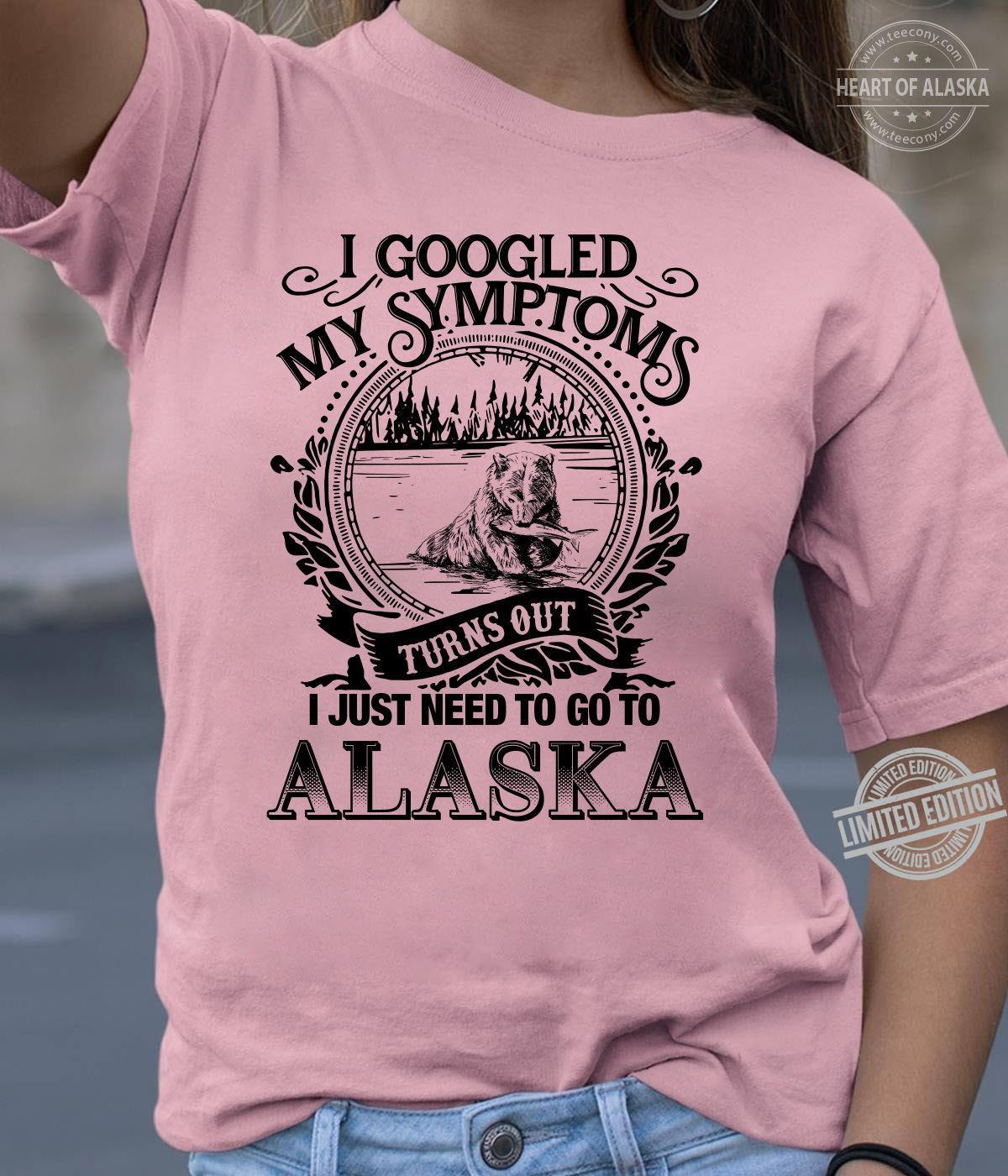 I Googled My Symptoms Turns Out I Just Need To Go To Alaska Shirt