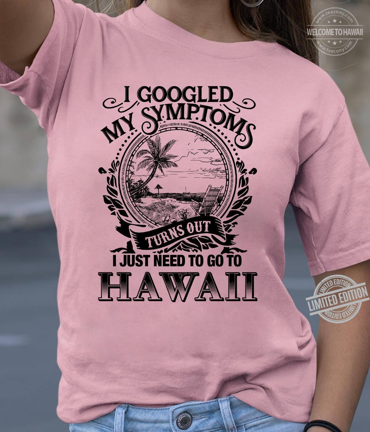 I Googled My Symptoms Turns Out I Just Need To Go To Hawaii Shirt