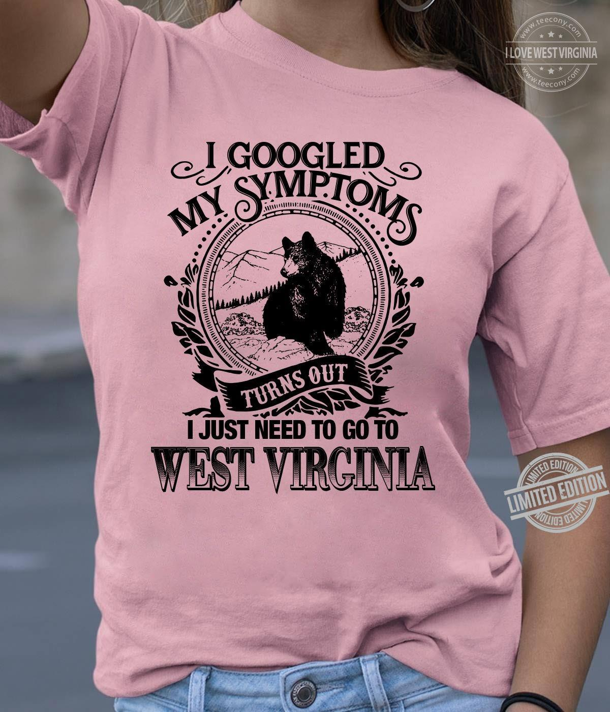 I Googled My Symptoms Turns Out I Just Need To Go To West Virginia Shirt
