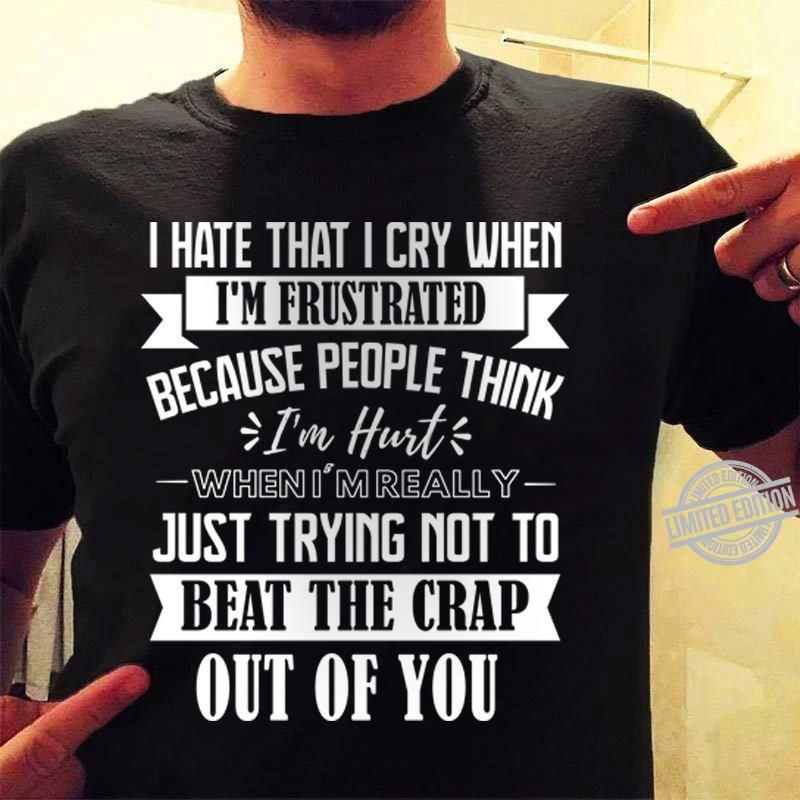 I Hate That I Cry When I'm Fristrated Because People Think I'm Hurt Beat The Crap Out Of You Shirt