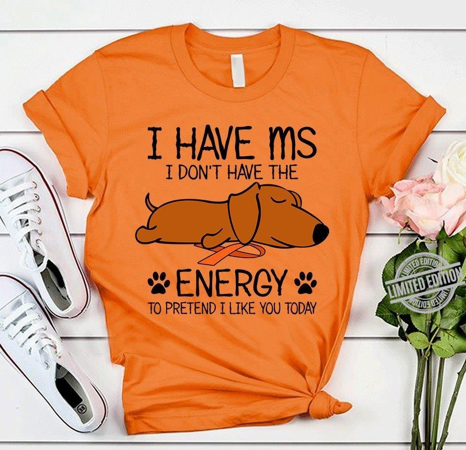 I Have Ms I Don't Have The Energy To Pretend I Like You Today Shirt