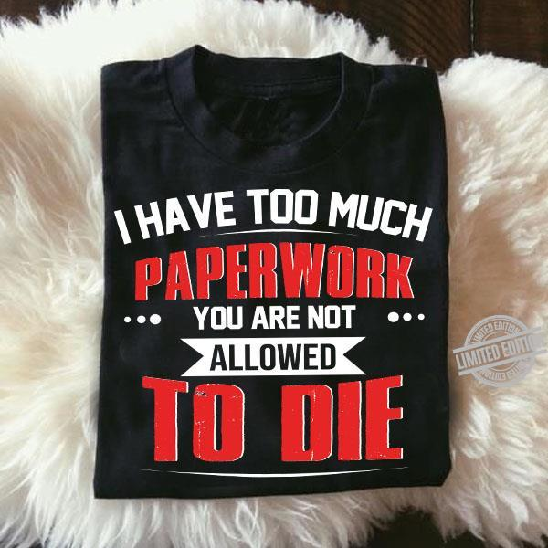 I Have Too Much Paperwork You Are Not Allowed To Die Shirt
