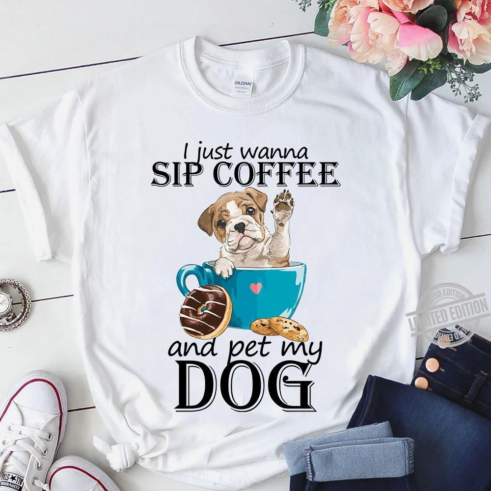 I Just Wanna Sip Coffee And Pet My Dog Shirt