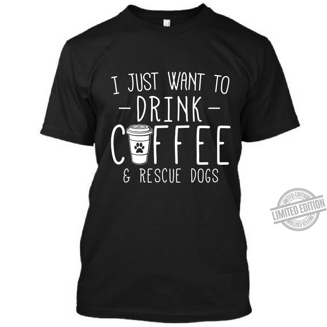 I Just Want To Drink Coffee & Rescue Dogs Shirt