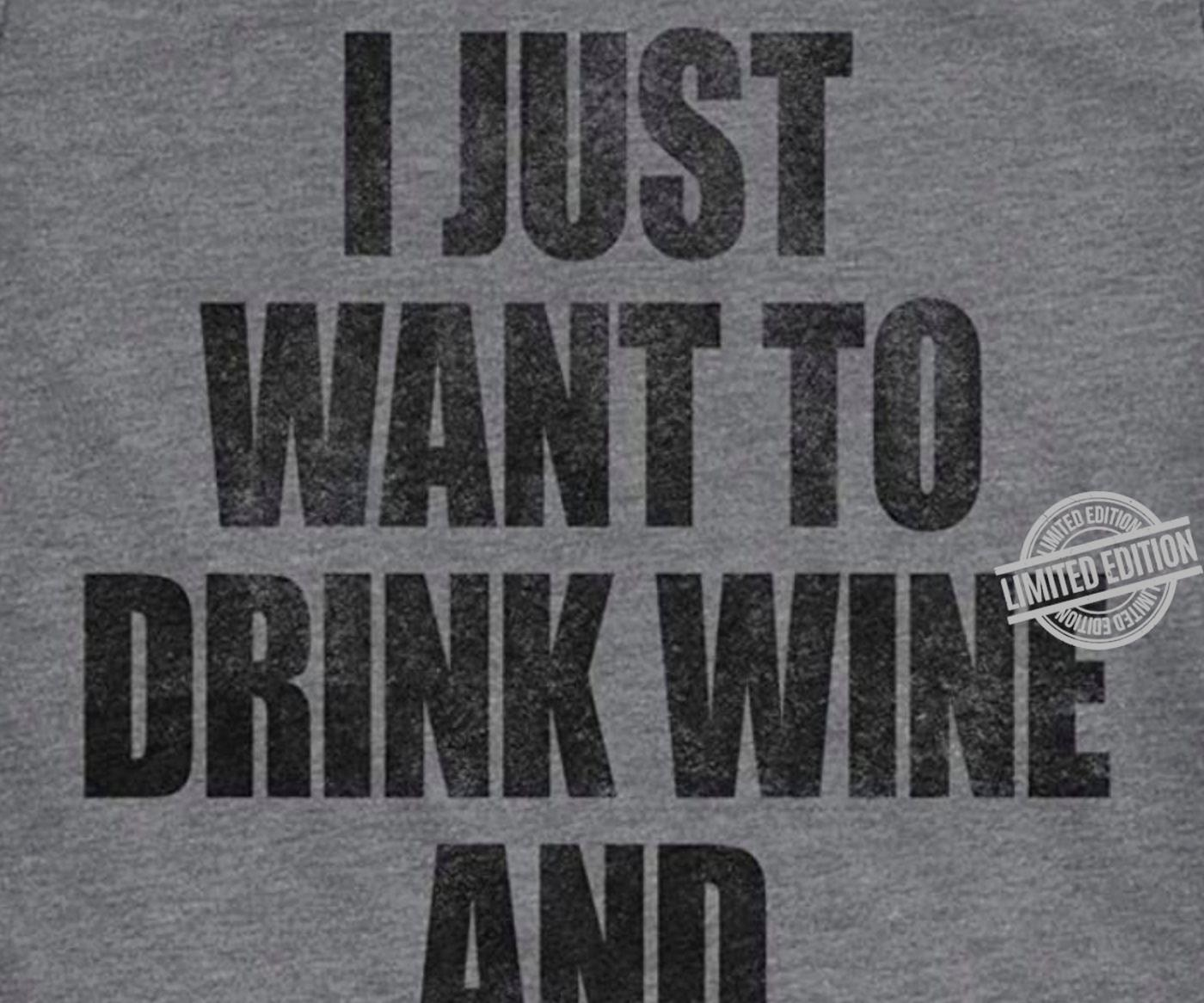I Just Want To Drink Wine And Shirt