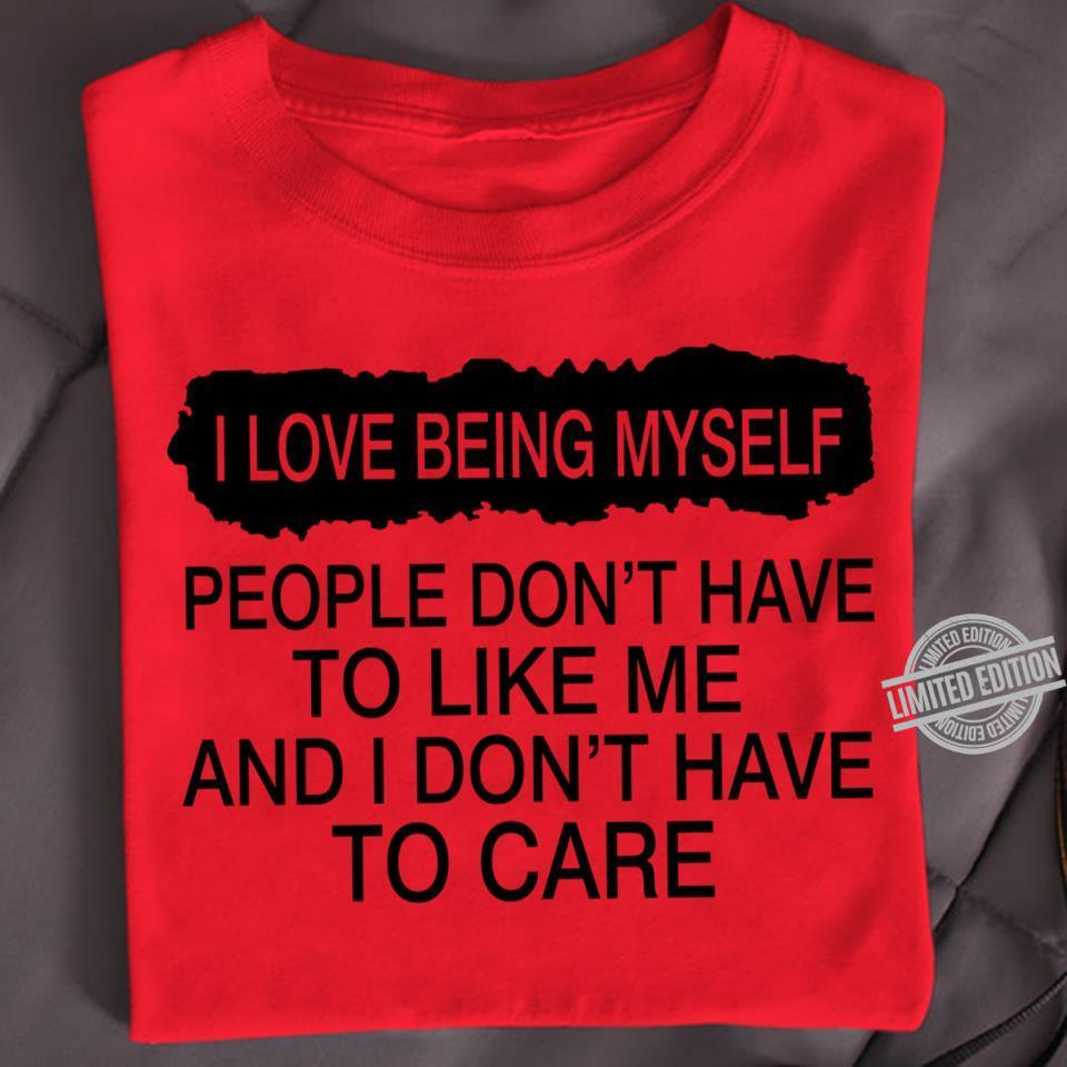 I Love Being Myself People Don't Have To Like Me And I Don't Have To Care Shirt