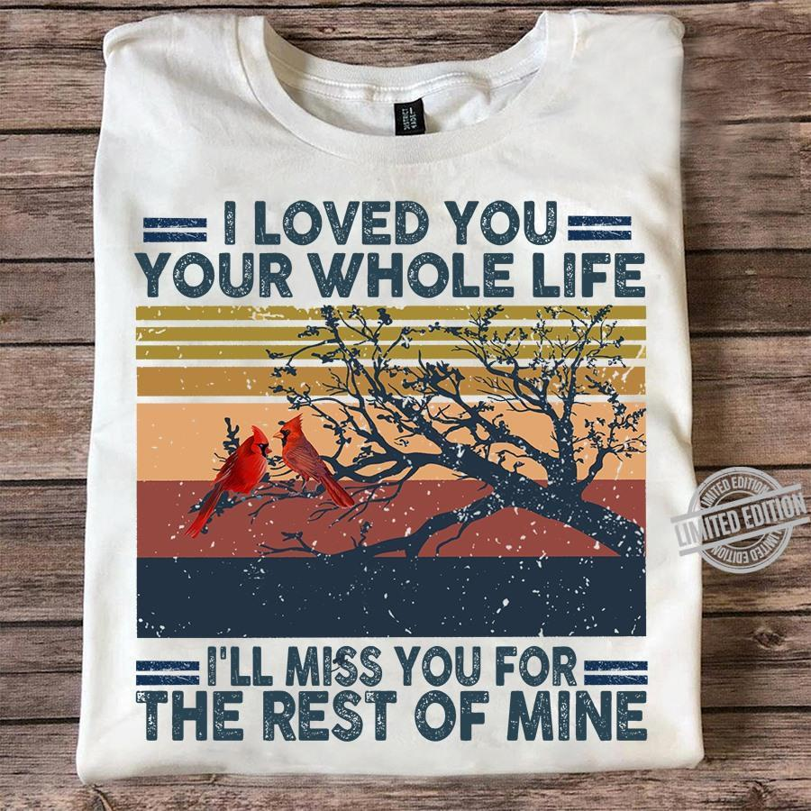 I Loved You Your Whole Life I'll Miss You For The Rest Of Mine Shirt