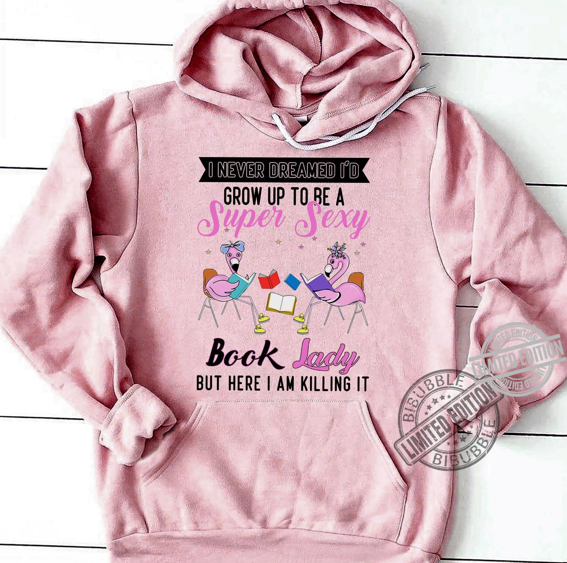I Never Dreamed I'd Grow Up To Be A Super Sexy Book Lady But Here I Am Killing It Shirt