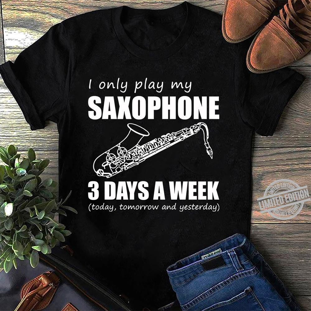 I Only Play My Saxophone 3 Days A Week Today Tomorrow And Yesterday Shirt