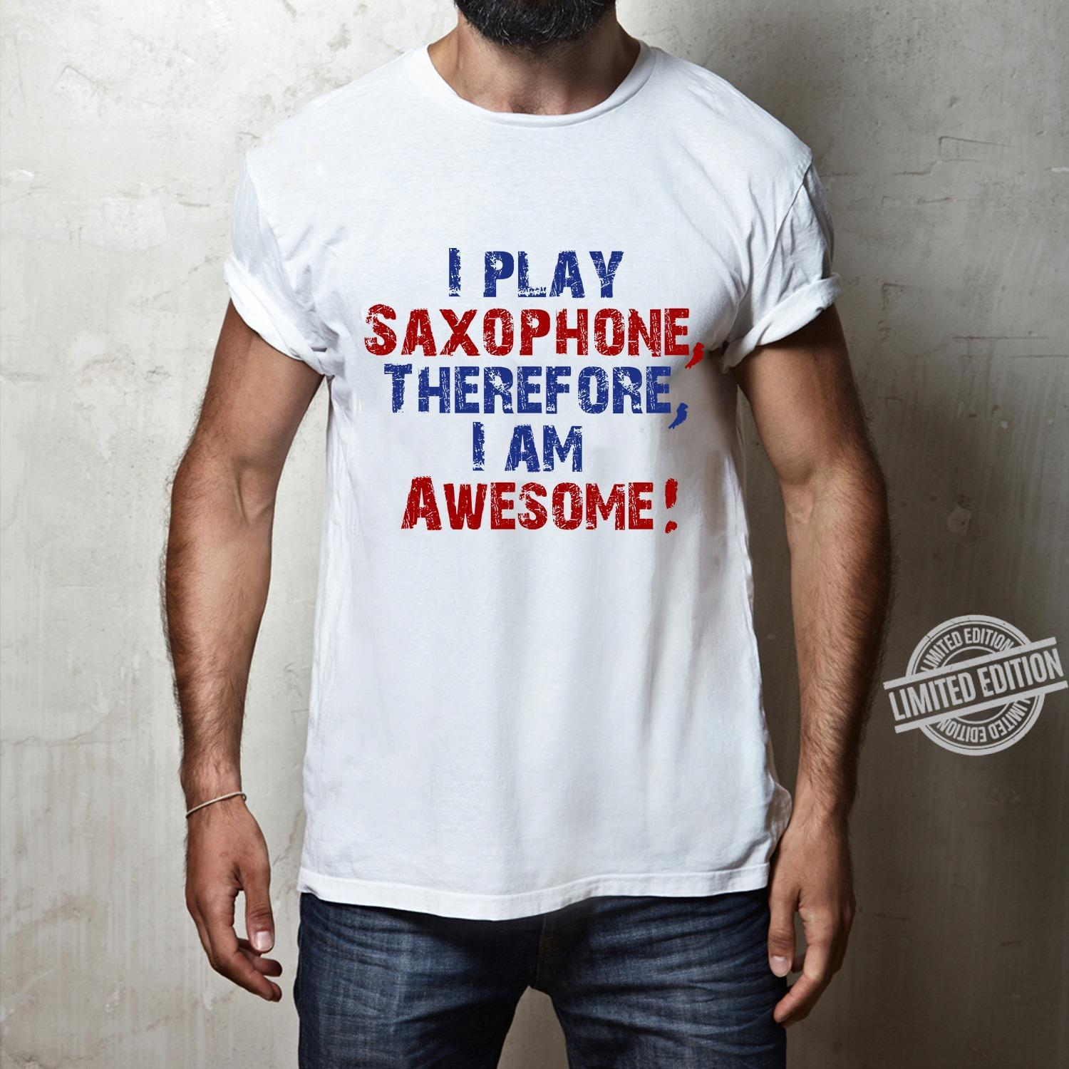 I Play Saxophone Therefore I Am Awesome Shirt