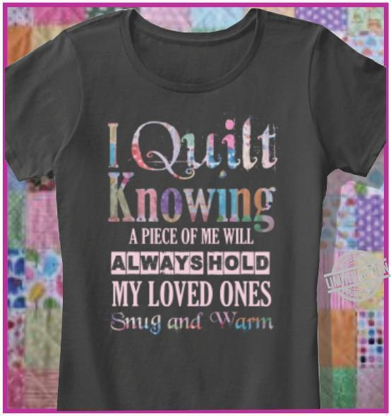I Quilt Knowing A Piece Of Me Will Always Hold My Loved Ones Snug And Warm Shirt