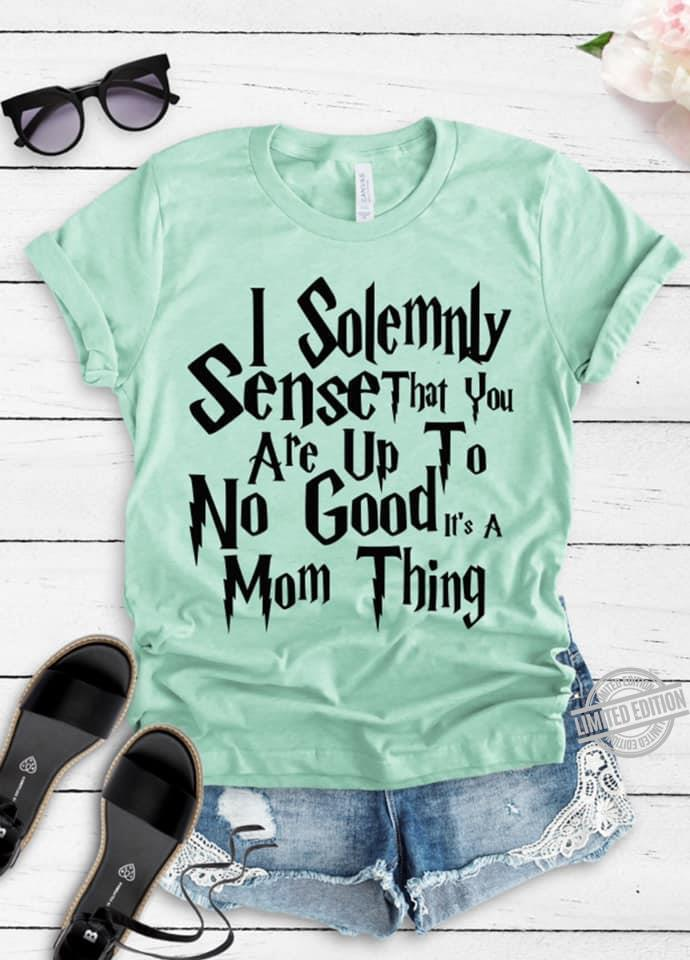 I Solemnly Sense That You Are Up To No Good It's A Mom Thing Shirt