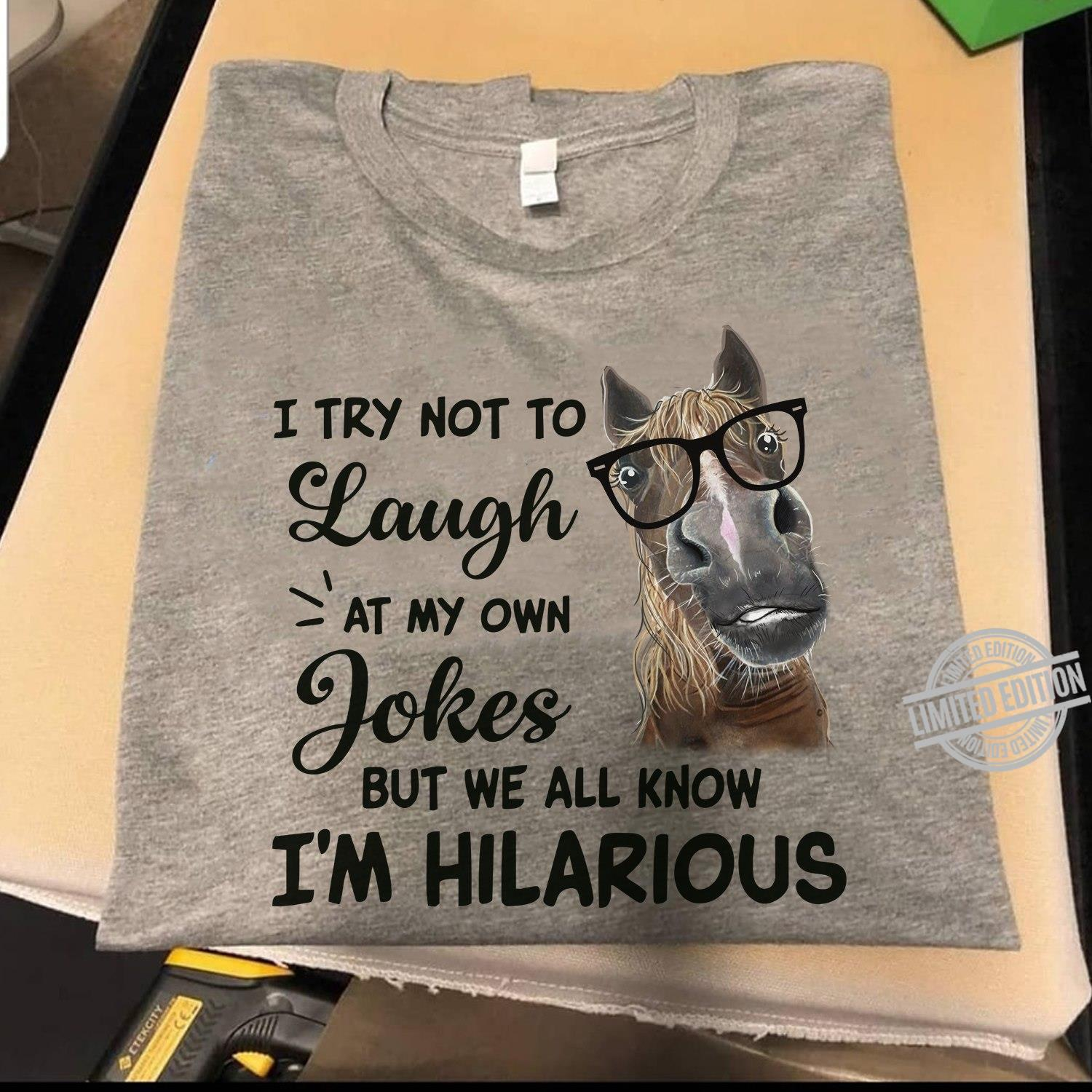 I Try Not To Laugh At My Own Jokes But We All Know I'm Hilarious Shirt