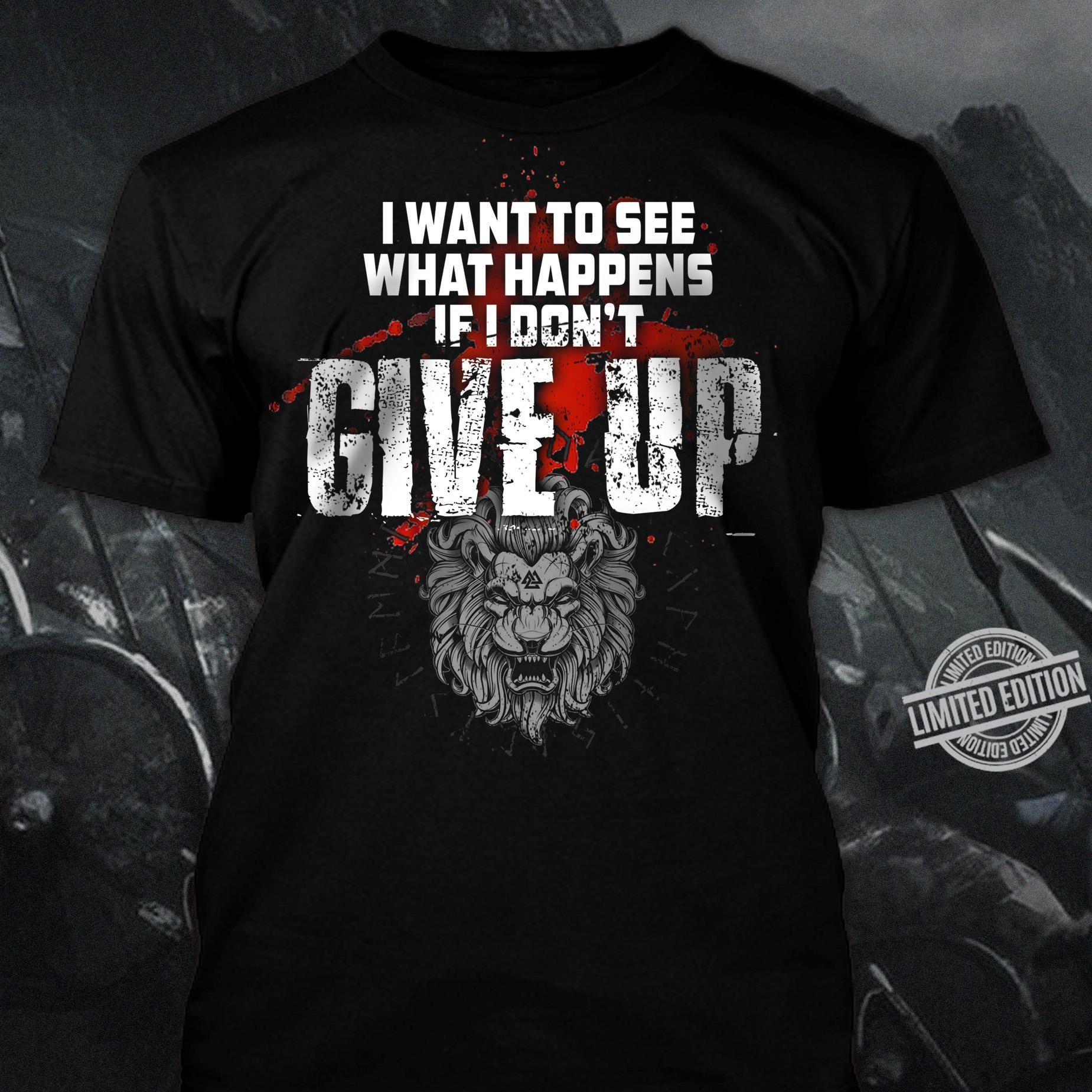 I Want To See What Happens If I Don't Give Up Shirt