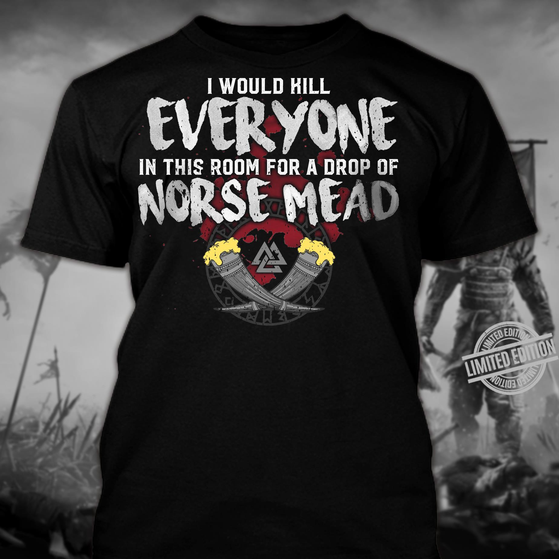 I Would Hill Everyone In This Room For A Drop Of Norse Mead Shirt