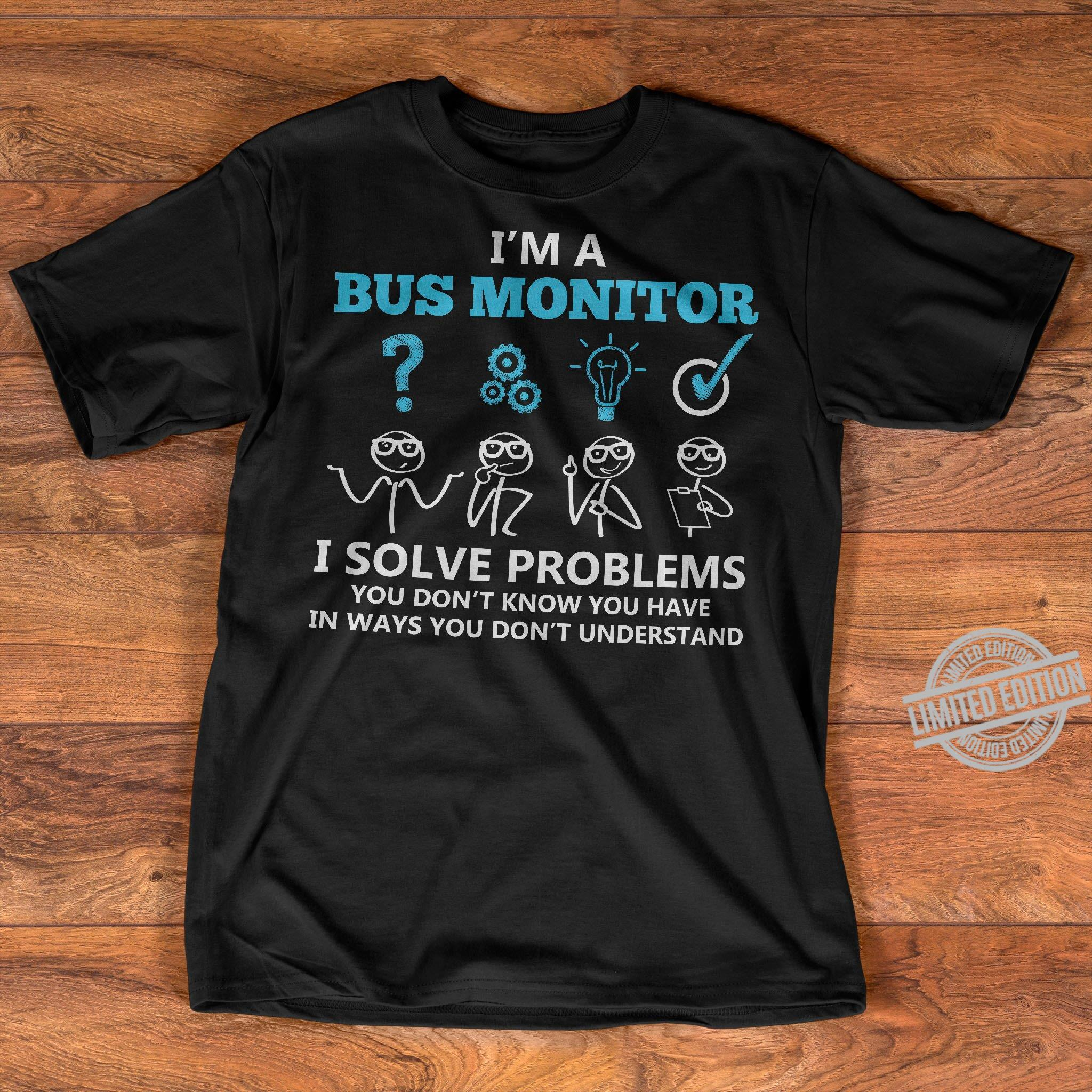 I'm A Bus Monitor I Solve Problems You Don't Know You Have In Ways You Don't Understand Shirt