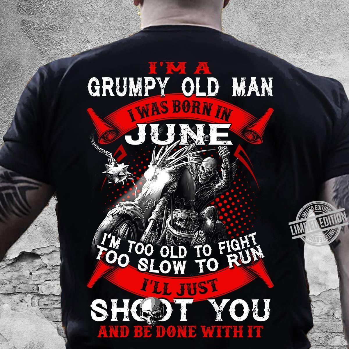 I'm A Grumpy Old Man I Was Born I June I'm Too Old To Fight Too Slow To Run I'll Just Shoot You And Be Done With It Shirt