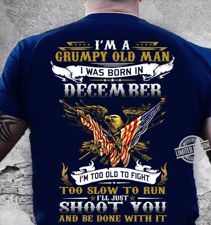 I'm A Grumpy Old Man I Was Born In December I'll Just Shoot You And Be Done With It Shirt