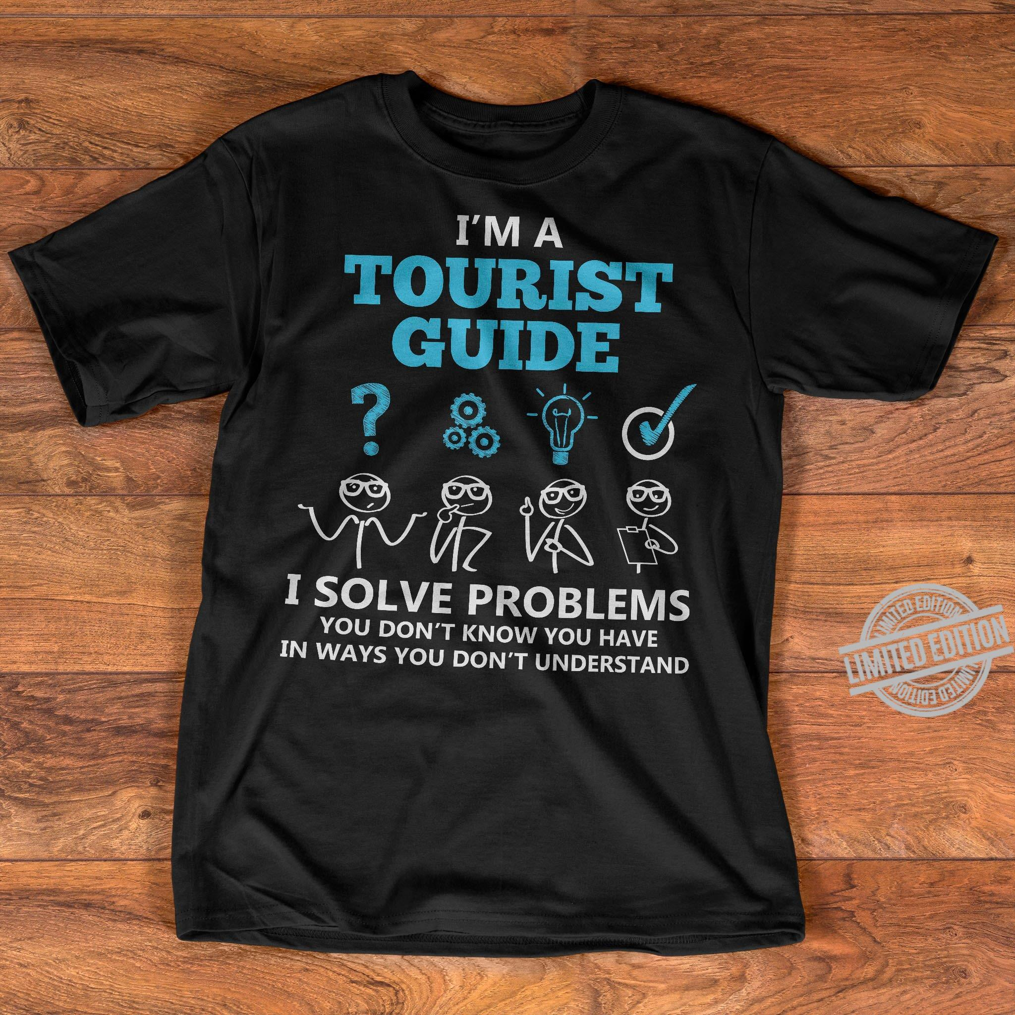 I'm A Tourist Guide I Solve Problems You Don't Know You Have In Ways You Don't Understand Shirt