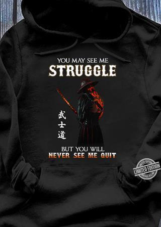 You May See Me Struggle But You Will Never See Me Quit Shirt
